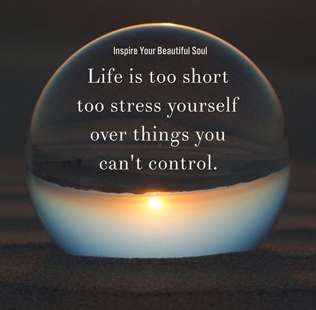 Life is too short to stress yourself over things you can't control. –  Inspire Your Beautiful Soul